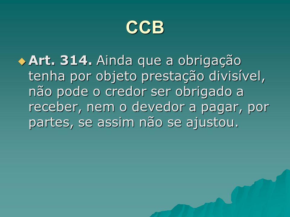 CCB Art. 314. Ainda que a obrigação tenha por objeto prestação divisível, não pode o credor ser obrigado a receber, nem o devedor a pagar, por partes,