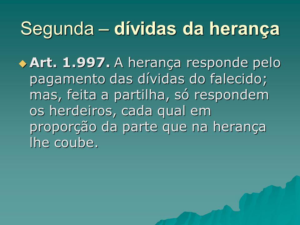 Segunda – dívidas da herança Art. 1.997. A herança responde pelo pagamento das dívidas do falecido; mas, feita a partilha, só respondem os herdeiros,