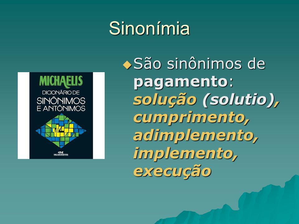 Sinonímia São sinônimos de pagamento: solução (solutio), cumprimento, adimplemento, implemento, execução São sinônimos de pagamento: solução (solutio)