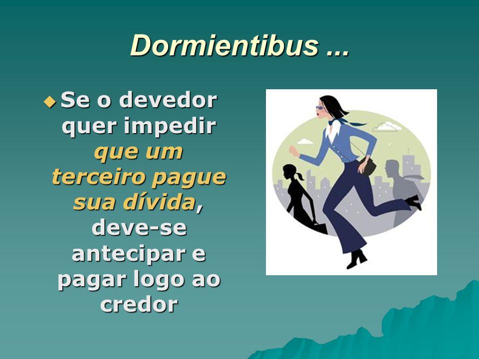 Dormientibus... Se o devedor quer impedir que um terceiro pague sua dívida, deve-se antecipar e pagar logo ao credor Se o devedor quer impedir que um
