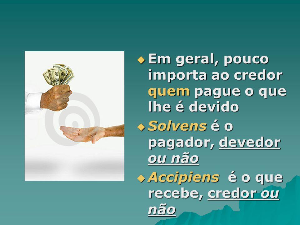 Em geral, pouco importa ao credor quem pague o que lhe é devido Em geral, pouco importa ao credor quem pague o que lhe é devido Solvens é o pagador, d