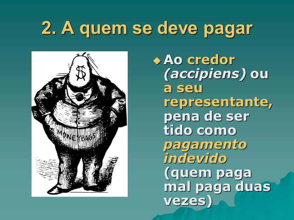 2. A quem se deve pagar Ao credor (accipiens) ou a seu representante, pena de ser tido como pagamento indevido (quem paga mal paga duas vezes) Ao cred