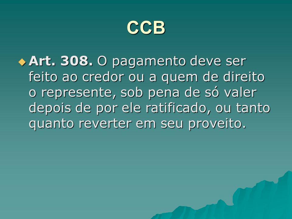 CCB Art. 308. O pagamento deve ser feito ao credor ou a quem de direito o represente, sob pena de só valer depois de por ele ratificado, ou tanto quan