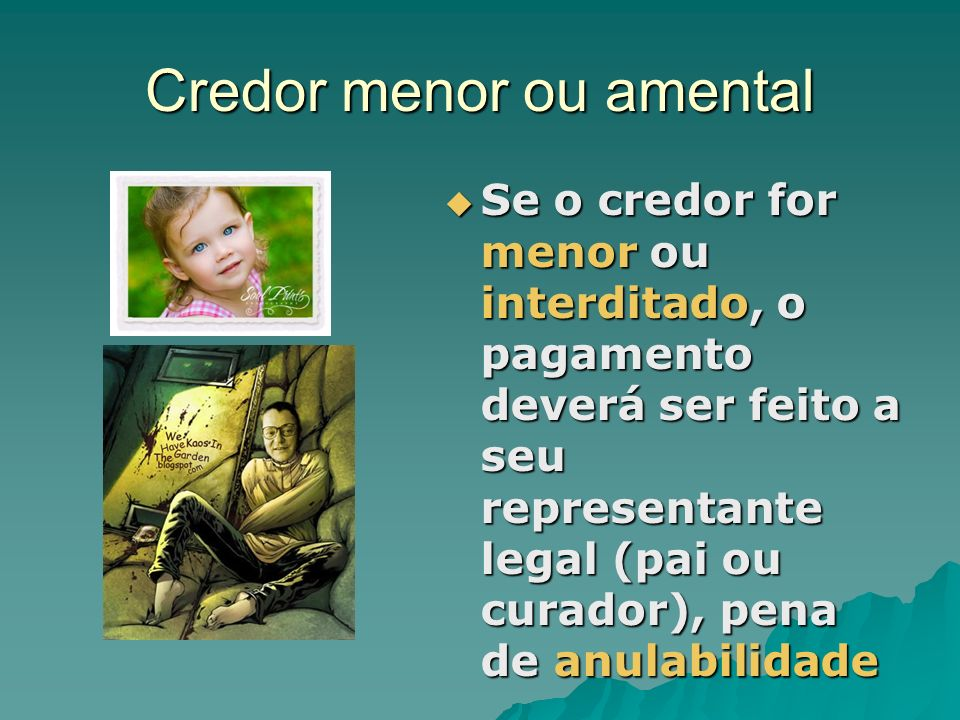 Credor menor ou amental Se o credor for menor ou interditado, o pagamento deverá ser feito a seu representante legal (pai ou curador), pena de anulabi