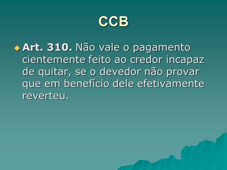 CCB Art. 310. Não vale o pagamento cientemente feito ao credor incapaz de quitar, se o devedor não provar que em benefício dele efetivamente reverteu.