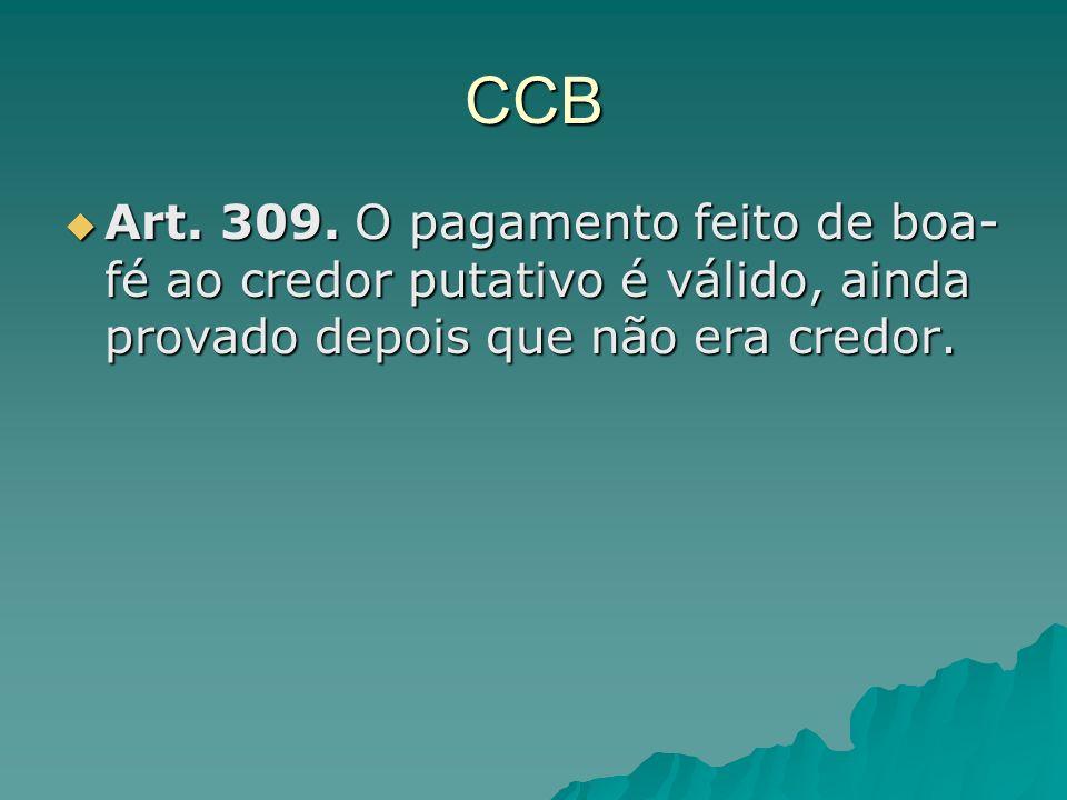 CCB Art. 309. O pagamento feito de boa- fé ao credor putativo é válido, ainda provado depois que não era credor. Art. 309. O pagamento feito de boa- f