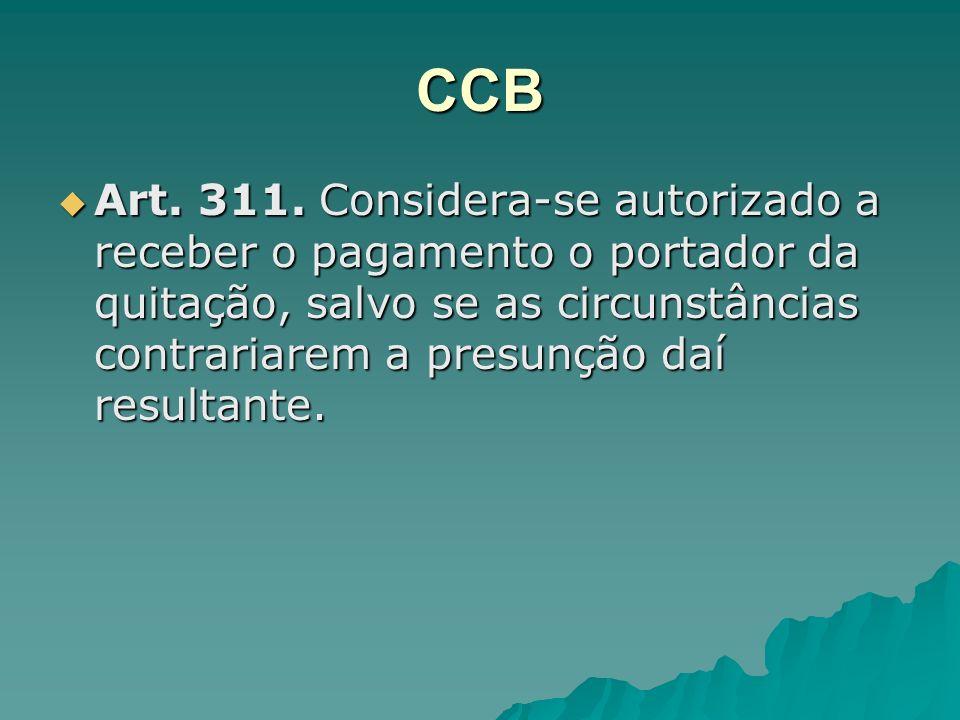 CCB Art. 311. Considera-se autorizado a receber o pagamento o portador da quitação, salvo se as circunstâncias contrariarem a presunção daí resultante
