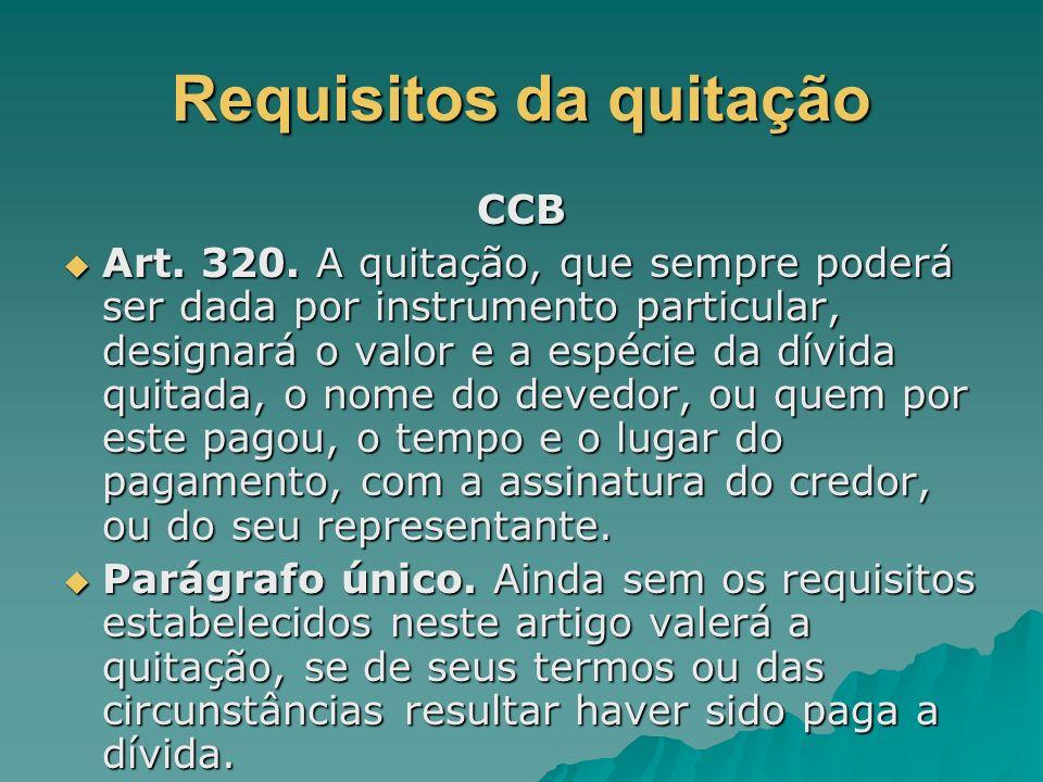 Requisitos da quitação CCB Art. 320. A quitação, que sempre poderá ser dada por instrumento particular, designará o valor e a espécie da dívida quitad