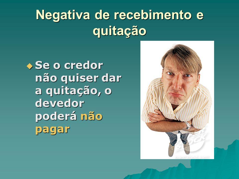 Negativa de recebimento e quitação Se o credor não quiser dar a quitação, o devedor poderá não pagar Se o credor não quiser dar a quitação, o devedor
