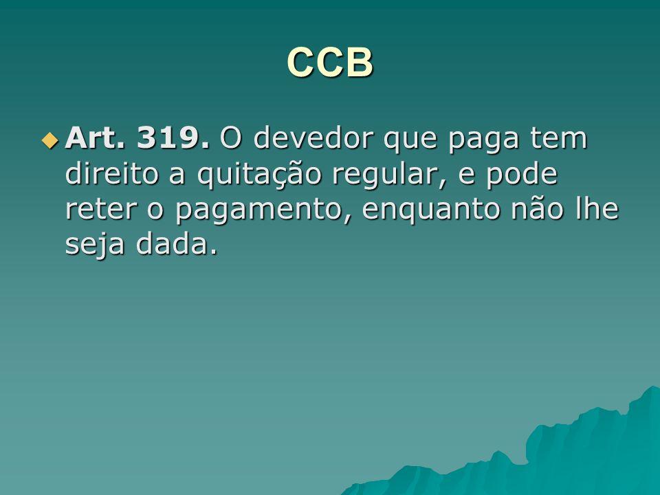 CCB Art. 319. O devedor que paga tem direito a quitação regular, e pode reter o pagamento, enquanto não lhe seja dada. Art. 319. O devedor que paga te