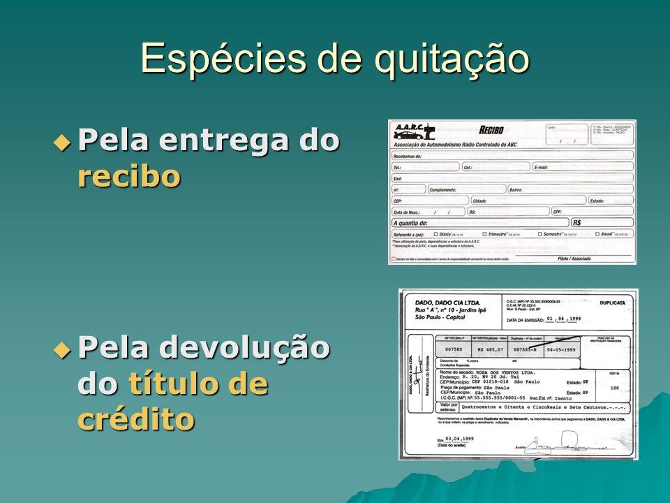 Espécies de quitação Pela entrega do recibo Pela entrega do recibo Pela devolução do título de crédito Pela devolução do título de crédito
