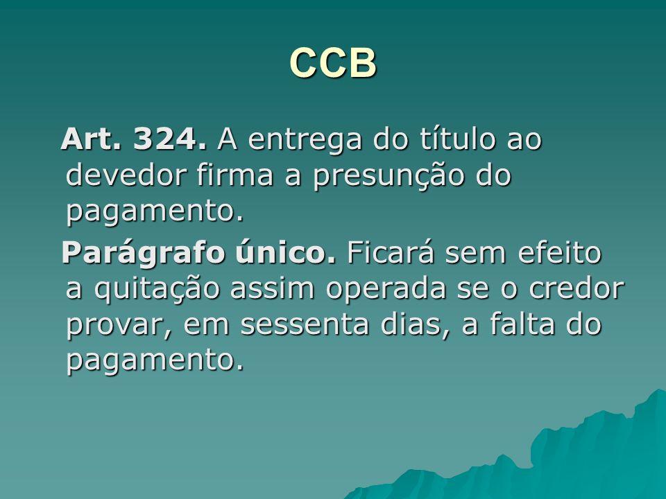 CCB Art. 324. A entrega do título ao devedor firma a presunção do pagamento. Art. 324. A entrega do título ao devedor firma a presunção do pagamento.