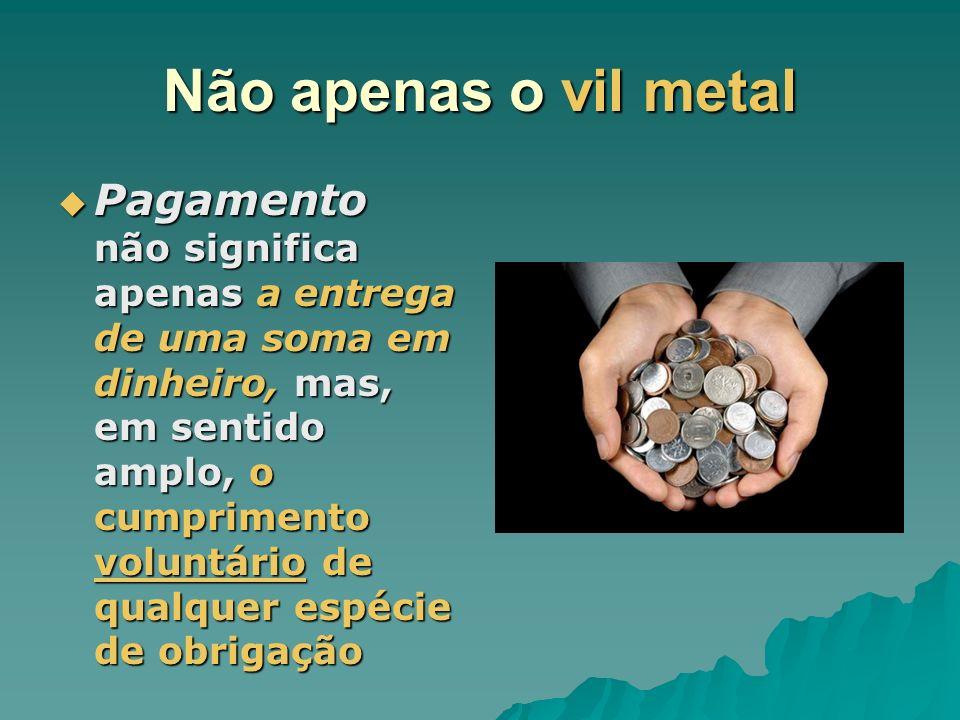 Não apenas o vil metal Pagamento não significa apenas a entrega de uma soma em dinheiro, mas, em sentido amplo, o cumprimento voluntário de qualquer e