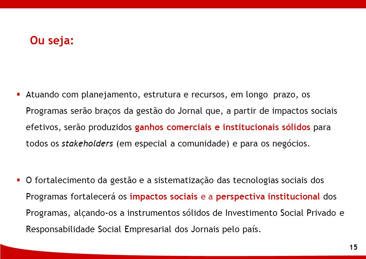 15 Atuando com planejamento, estrutura e recursos, em longo prazo, os Programas serão braços da gestão do Jornal que, a partir de impactos sociais efe
