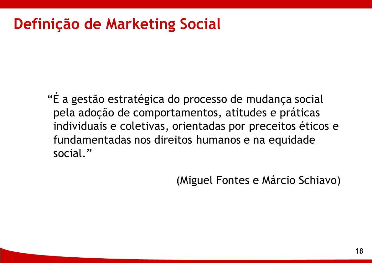 18 Definição de Marketing Social É a gestão estratégica do processo de mudança social pela adoção de comportamentos, atitudes e práticas individuais e