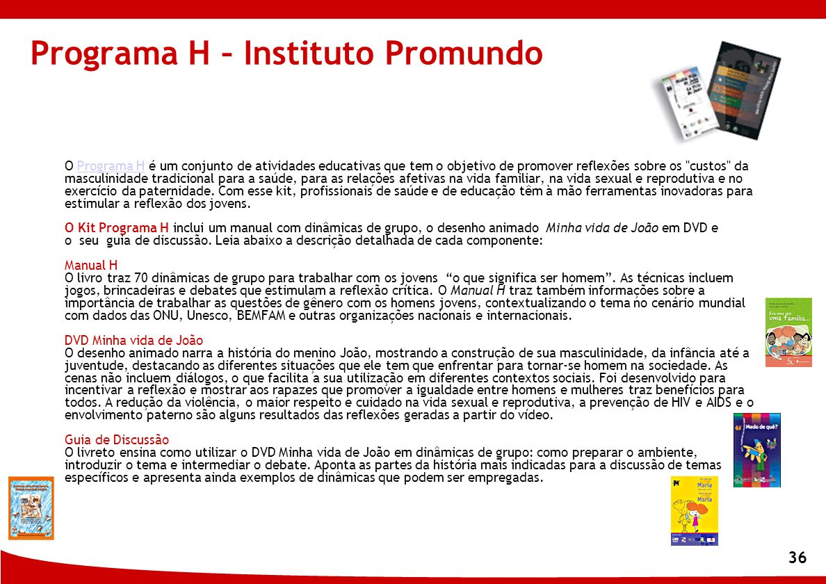 36 Programa H – Instituto Promundo O Programa H é um conjunto de atividades educativas que tem o objetivo de promover reflexões sobre os