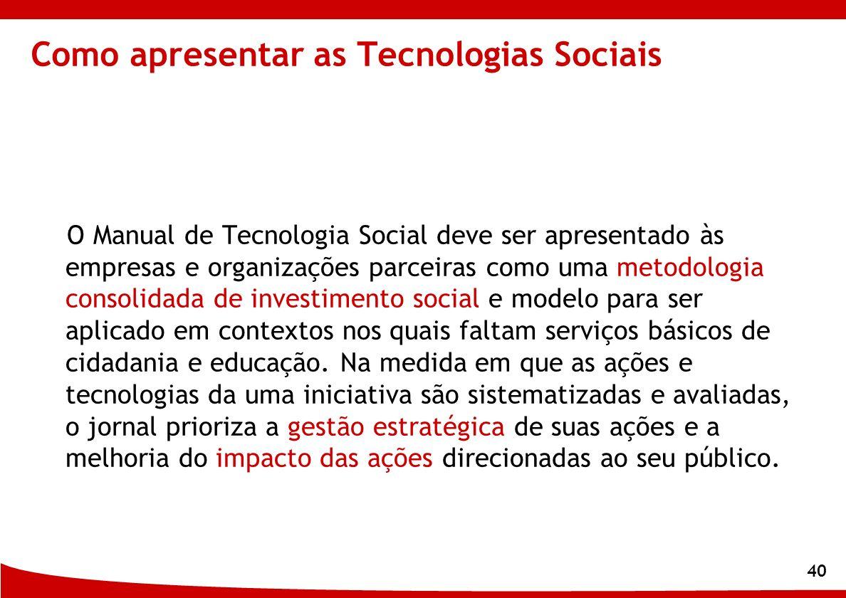 40 Como apresentar as Tecnologias Sociais O Manual de Tecnologia Social deve ser apresentado às empresas e organizações parceiras como uma metodologia