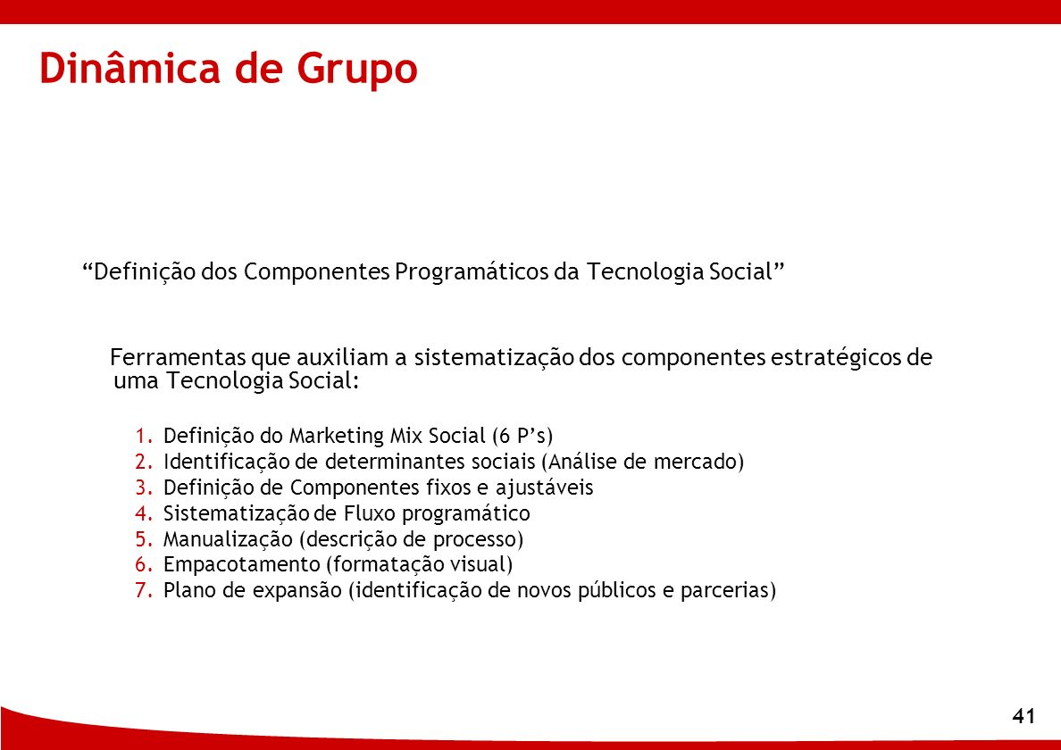 41 Dinâmica de Grupo Definição dos Componentes Programáticos da Tecnologia Social Ferramentas que auxiliam a sistematização dos componentes estratégic
