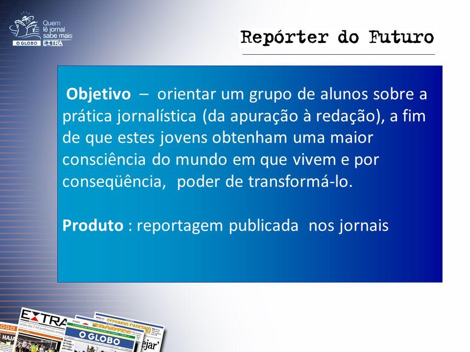 Objetivo – orientar um grupo de alunos sobre a prática jornalística (da apuração à redação), a fim de que estes jovens obtenham uma maior consciência do mundo em que vivem e por conseqüência, poder de transformá-lo.