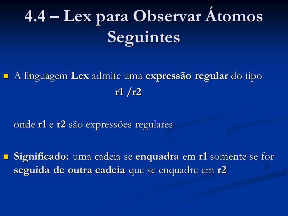 4.4 – Lex para Observar Átomos Seguintes A linguagem Lex admite uma expressão regular do tipo A linguagem Lex admite uma expressão regular do tipo r1 /r2 onde r1 e r2 são expressões regulares Significado: uma cadeia se enquadra em r1 somente se for seguida de outra cadeia que se enquadre em r2 Significado: uma cadeia se enquadra em r1 somente se for seguida de outra cadeia que se enquadre em r2