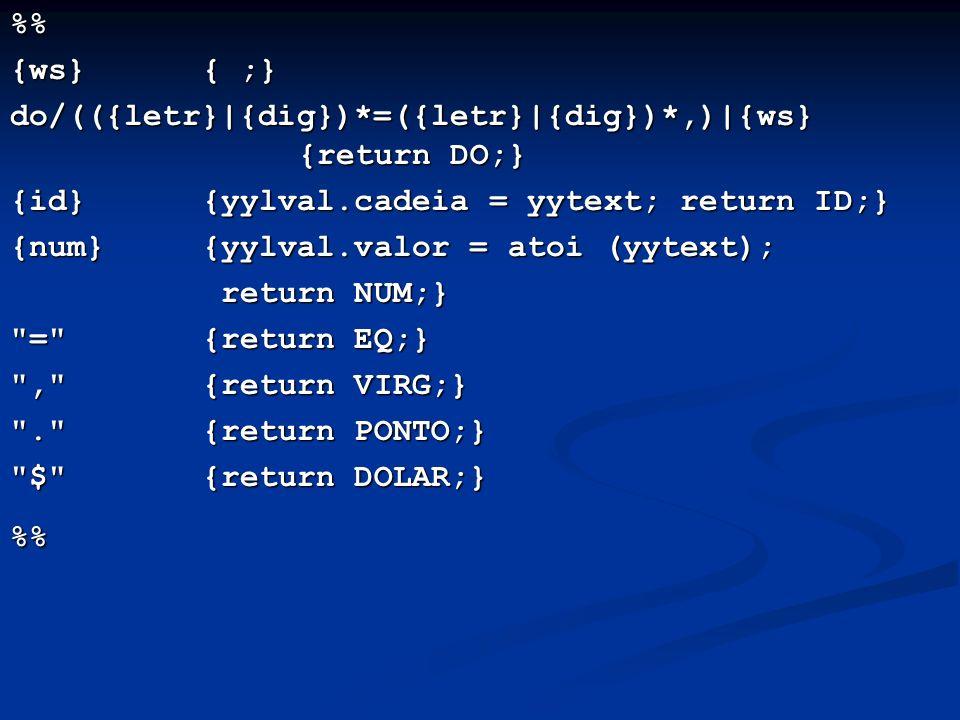 % {ws}{ ;} do/(({letr}|{dig})*=({letr}|{dig})*,)|{ws} {return DO;} {id}{yylval.cadeia = yytext; return ID;} {num}{yylval.valor = atoi (yytext); return NUM;} return NUM;} = {return EQ;} , {return VIRG;} . {return PONTO;} $ {return DOLAR;} %