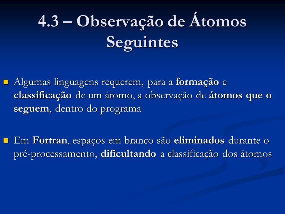 4.3 – Observação de Átomos Seguintes Algumas linguagens requerem, para a formação e classificação de um átomo, a observação de átomos que o seguem, dentro do programa Algumas linguagens requerem, para a formação e classificação de um átomo, a observação de átomos que o seguem, dentro do programa Em Fortran, espaços em branco são eliminados durante o pré-processamento, dificultando a classificação dos átomos Em Fortran, espaços em branco são eliminados durante o pré-processamento, dificultando a classificação dos átomos