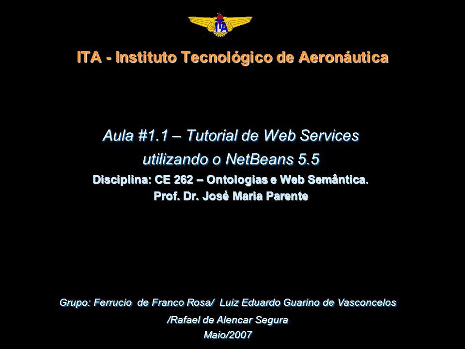 ITA - Instituto Tecnológico de Aeronáutica Aula #1.1 – Tutorial de Web Services utilizando o NetBeans 5.5 Disciplina: CE 262 – Ontologias e Web Semântica.