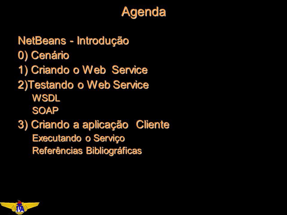 Agenda NetBeans - Introdução 0) Cenário 1) Criando o Web Service 2)Testando o Web Service WSDLSOAP 3) Criando a aplicação Cliente Executando o Serviço Referências Bibliográficas