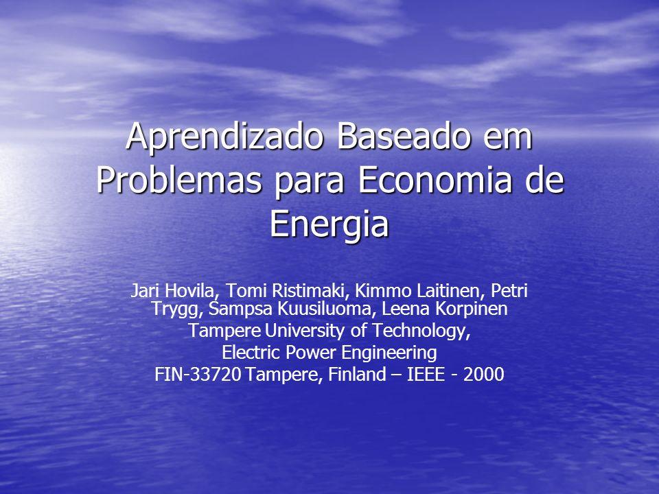 Aprendizado Baseado em Problemas para Economia de Energia Jari Hovila, Tomi Ristimaki, Kimmo Laitinen, Petri Trygg, Sampsa Kuusiluoma, Leena Korpinen Tampere University of Technology, Electric Power Engineering FIN-33720 Tampere, Finland – IEEE - 2000
