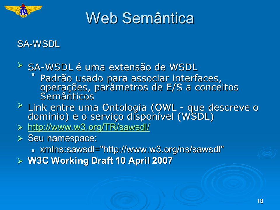 18 Web Semântica SA-WSDL SA-WSDL é uma extensão de WSDLSA-WSDL é uma extensão de WSDL Padrão usado para associar interfaces, operações, parâmetros de