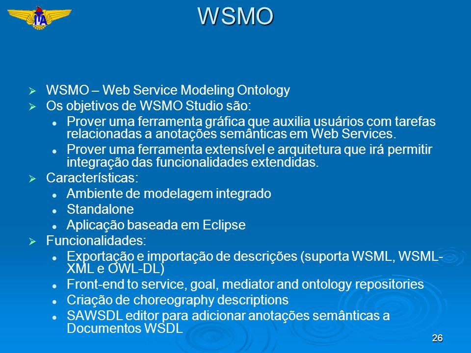 26WSMO WSMO – Web Service Modeling Ontology Os objetivos de WSMO Studio são: Prover uma ferramenta gráfica que auxilia usuários com tarefas relacionad