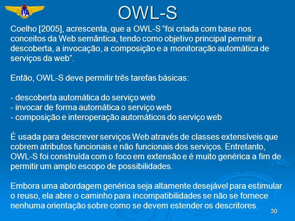 30 Coelho [2005], acrescenta, que a OWL-S foi criada com base nos conceitos da Web semântica, tendo como objetivo principal permitir a descoberta, a i