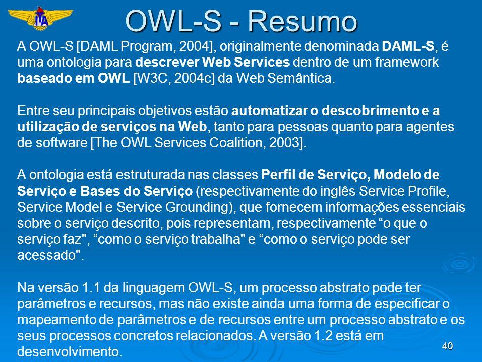 40 A OWL-S [DAML Program, 2004], originalmente denominada DAML-S, é uma ontologia para descrever Web Services dentro de um framework baseado em OWL [W
