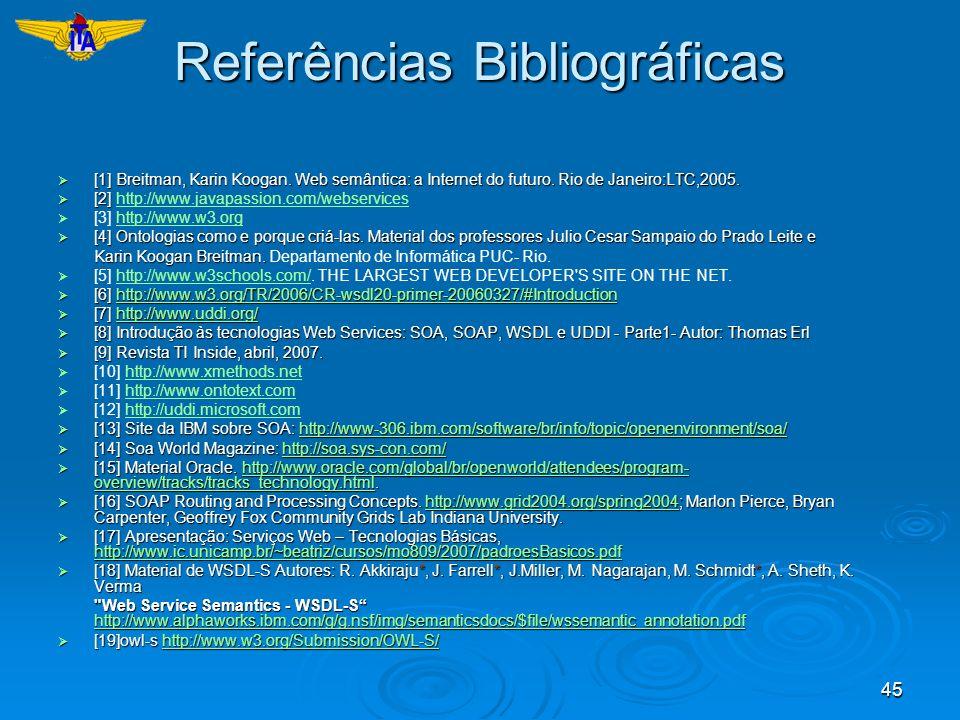45 Referências Bibliográficas [1] Breitman, Karin Koogan. Web semântica: a Internet do futuro. Rio de Janeiro:LTC,2005. [1] Breitman, Karin Koogan. We