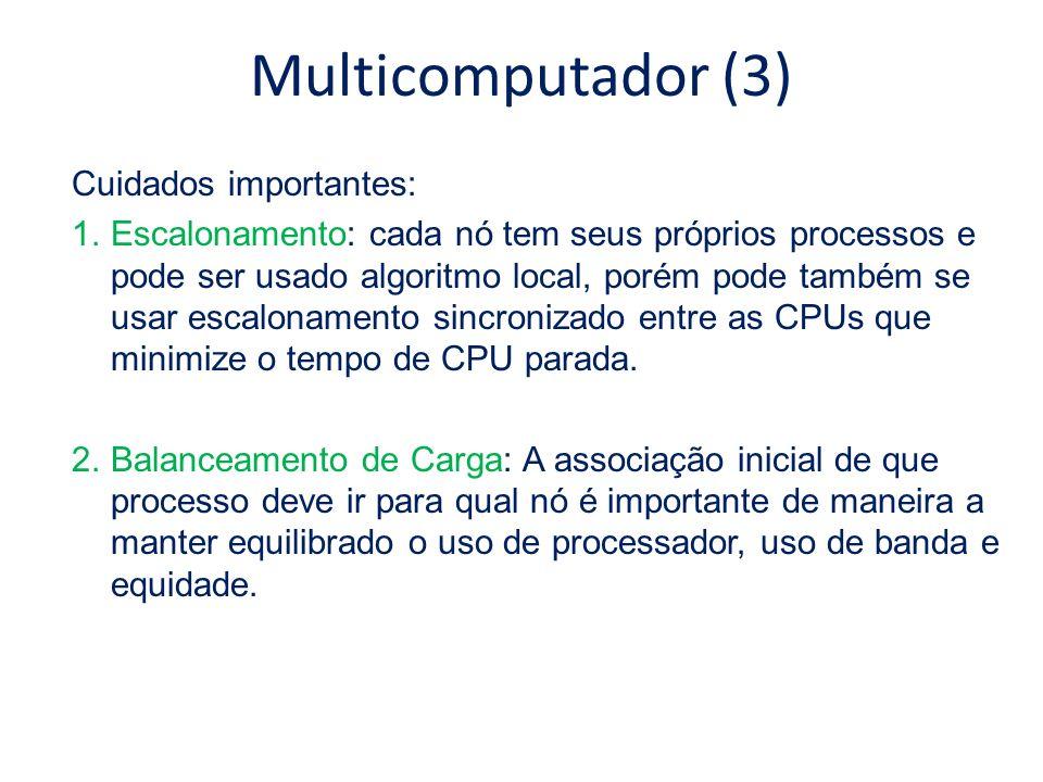 Multicomputador (3) Cuidados importantes: 1.Escalonamento: cada nó tem seus próprios processos e pode ser usado algoritmo local, porém pode também se