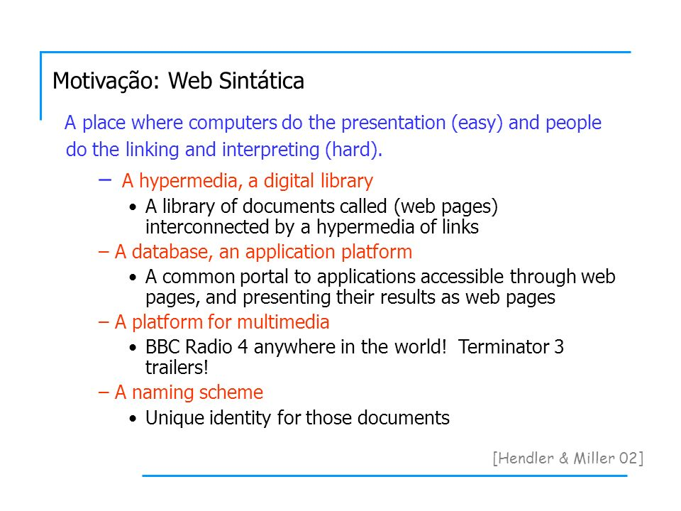 Motivação: Web Sintática [Hendler & Miller 02] A place where computers do the presentation (easy) and people do the linking and interpreting (hard).