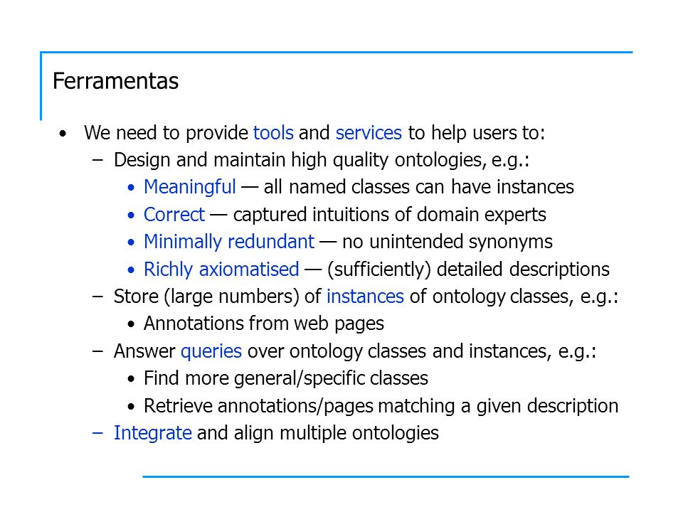 Ferramentas We need to provide tools and services to help users to: –Design and maintain high quality ontologies, e.g.: Meaningful all named classes can have instances Correct captured intuitions of domain experts Minimally redundant no unintended synonyms Richly axiomatised (sufficiently) detailed descriptions –Store (large numbers) of instances of ontology classes, e.g.: Annotations from web pages –Answer queries over ontology classes and instances, e.g.: Find more general/specific classes Retrieve annotations/pages matching a given description –Integrate and align multiple ontologies
