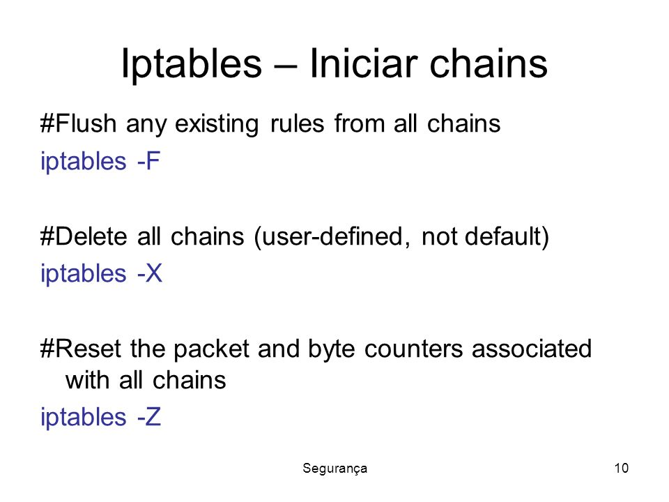 Segurança10 Iptables – Iniciar chains #Flush any existing rules from all chains iptables -F #Delete all chains (user-defined, not default) iptables -X