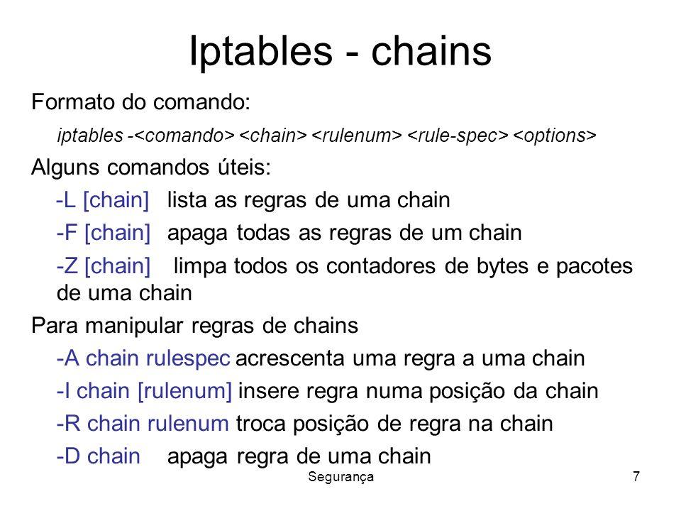Segurança7 Iptables - chains Formato do comando: iptables - Alguns comandos úteis: -L [chain] lista as regras de uma chain -F [chain] apaga todas as regras de um chain -Z [chain] limpa todos os contadores de bytes e pacotes de uma chain Para manipular regras de chains -A chain rulespecacrescenta uma regra a uma chain -I chain [rulenum] insere regra numa posição da chain -R chain rulenum troca posição de regra na chain -D chain apaga regra de uma chain