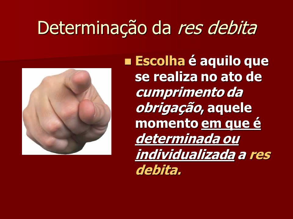 Determinação da res debita Escolha é aquilo que se realiza no ato de cumprimento da obrigação, aquele momento em que é determinada ou individualizada a res debita.
