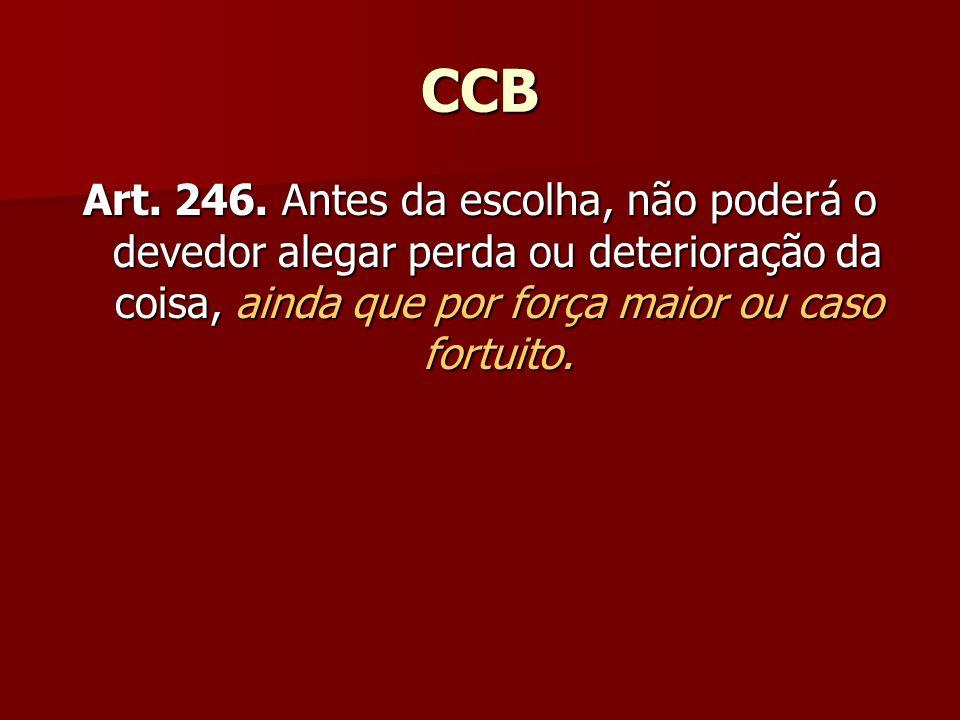 CCB Art. 246. Antes da escolha, não poderá o devedor alegar perda ou deterioração da coisa, ainda que por força maior ou caso fortuito.