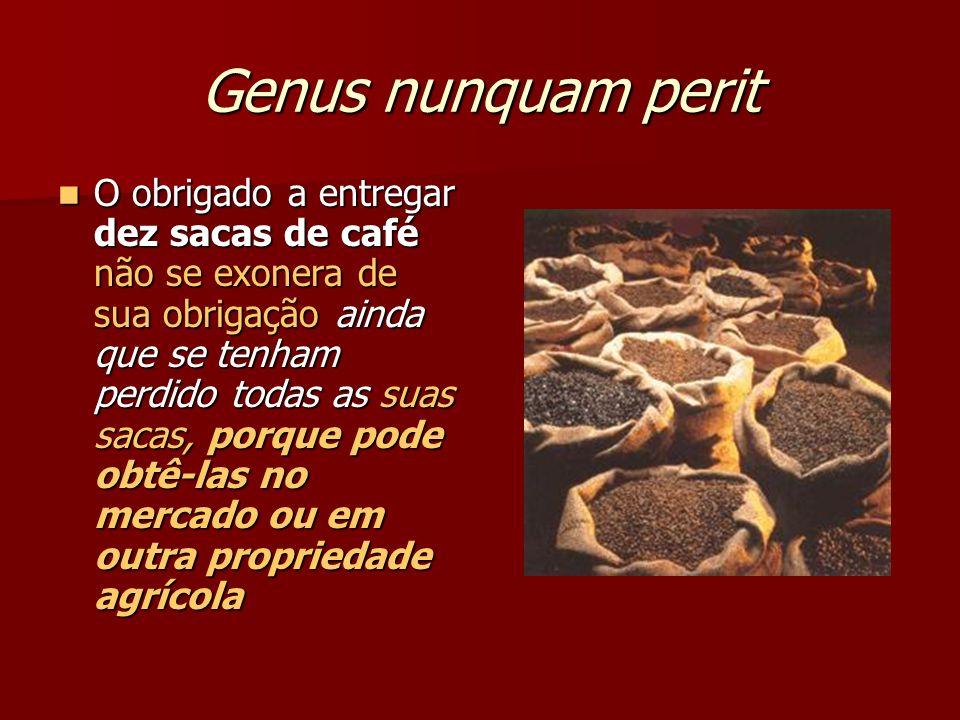 Genus nunquam perit O obrigado a entregar dez sacas de café não se exonera de sua obrigação ainda que se tenham perdido todas as suas sacas, porque po