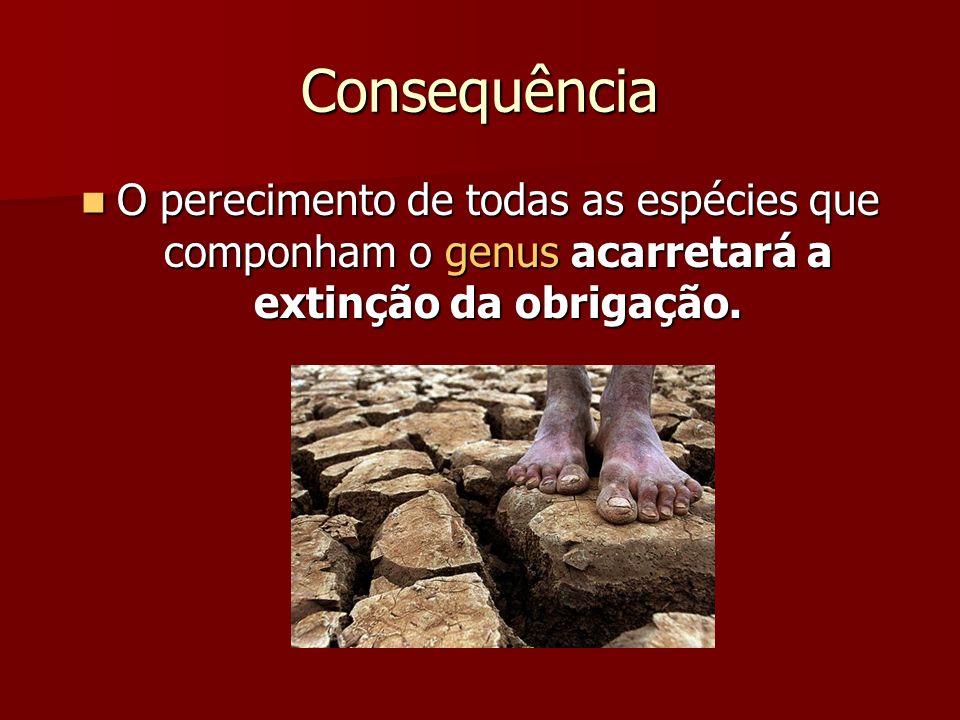Consequência O perecimento de todas as espécies que componham o genus acarretará a extinção da obrigação. O perecimento de todas as espécies que compo