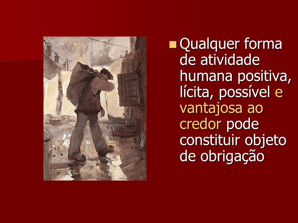 Qualquer forma de atividade humana positiva, lícita, possível e vantajosa ao credor pode constituir objeto de obrigação Qualquer forma de atividade humana positiva, lícita, possível e vantajosa ao credor pode constituir objeto de obrigação