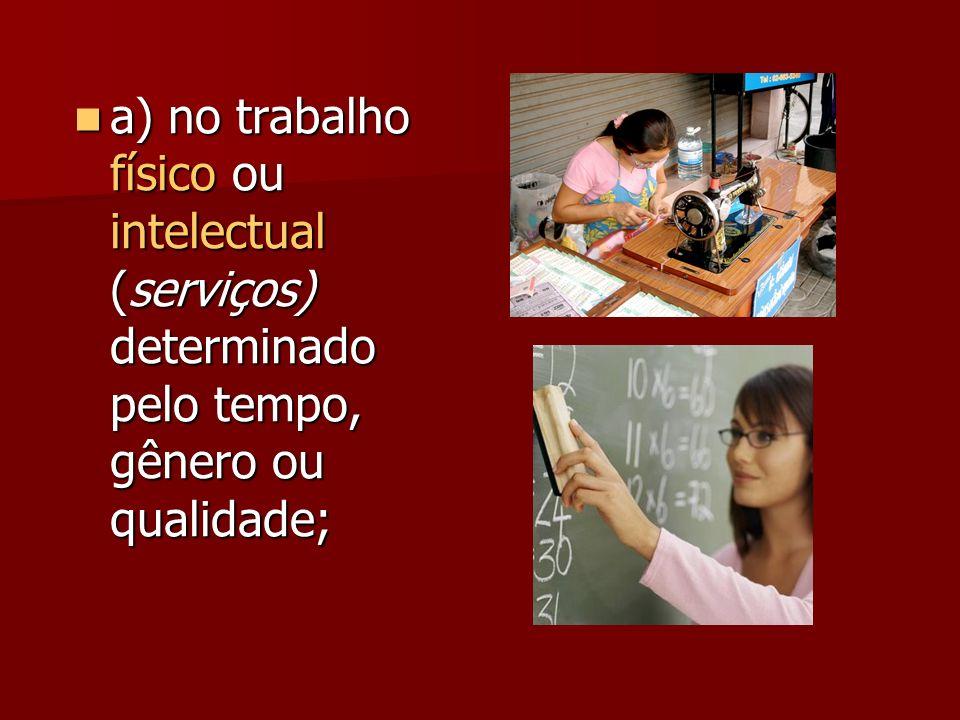 a) no trabalho físico ou intelectual (serviços) determinado pelo tempo, gênero ou qualidade; a) no trabalho físico ou intelectual (serviços) determina