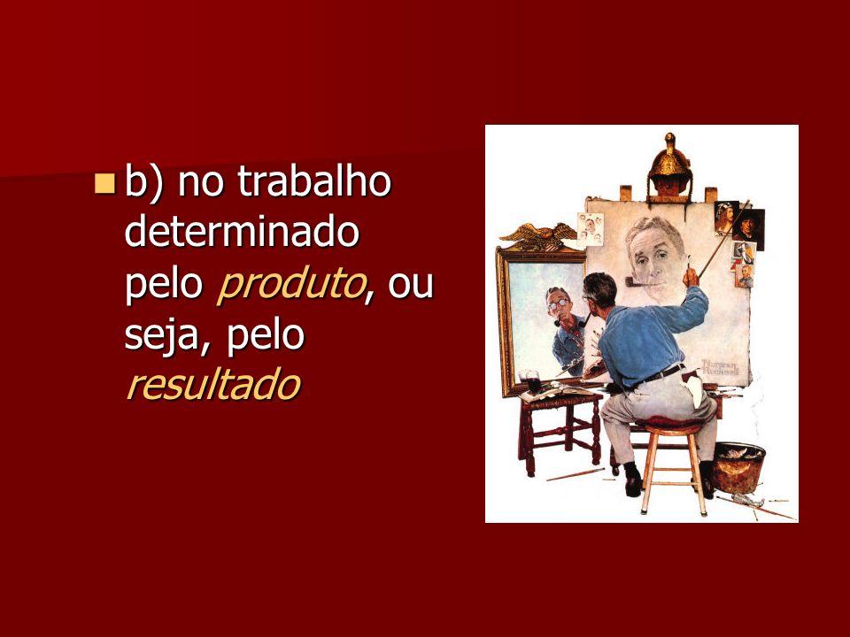 b) no trabalho determinado pelo produto, ou seja, pelo resultado b) no trabalho determinado pelo produto, ou seja, pelo resultado