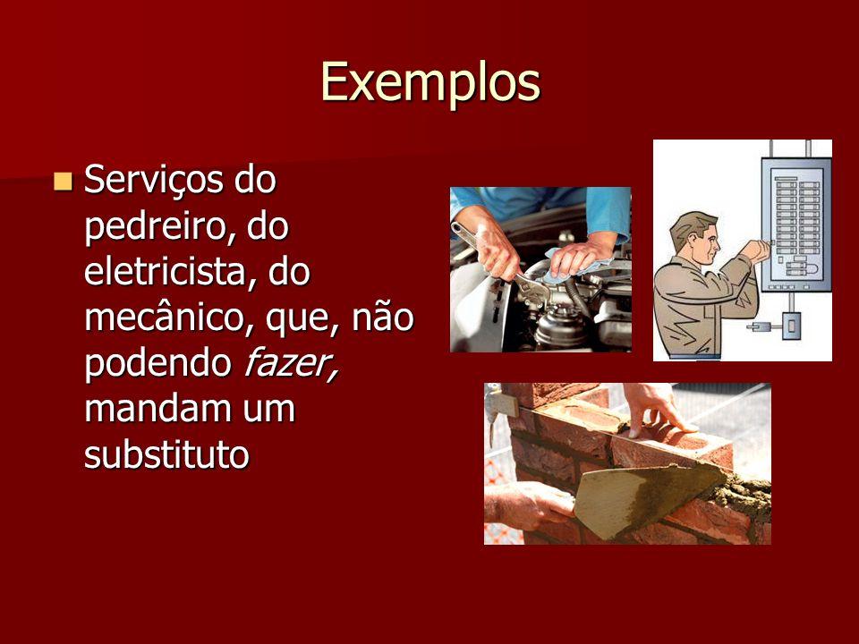 Exemplos Serviços do pedreiro, do eletricista, do mecânico, que, não podendo fazer, mandam um substituto Serviços do pedreiro, do eletricista, do mecâ