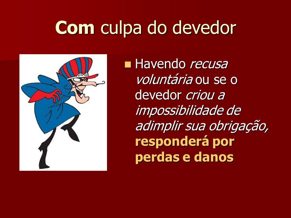 Com culpa do devedor Havendo recusa voluntária ou se o devedor criou a impossibilidade de adimplir sua obrigação, responderá por perdas e danos Havend