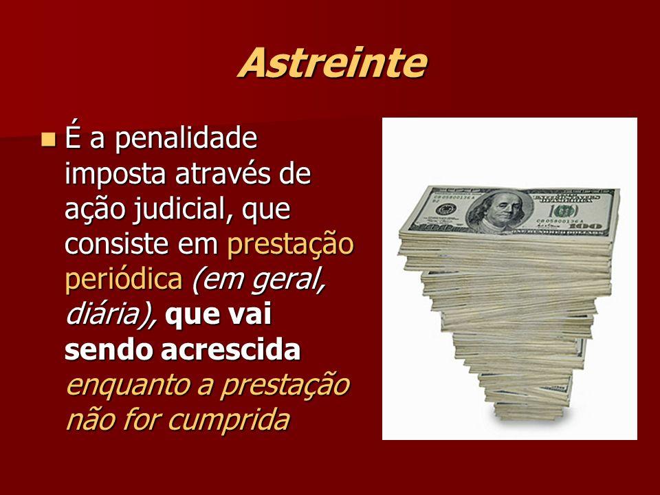 Astreinte É a penalidade imposta através de ação judicial, que consiste em prestação periódica (em geral, diária), que vai sendo acrescida enquanto a