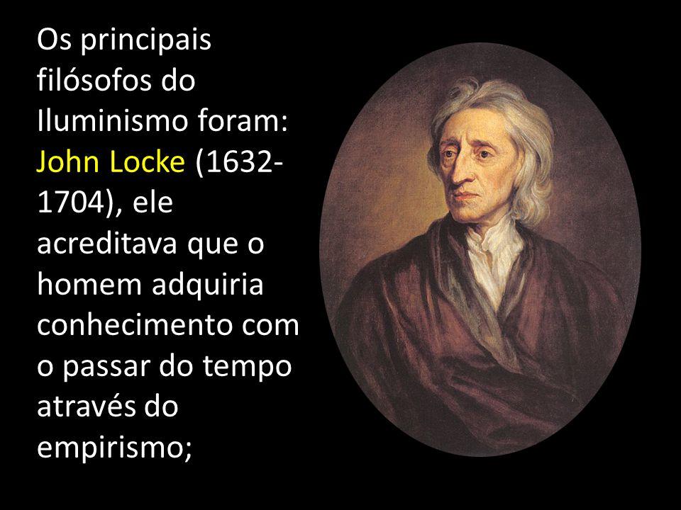 Os principais filósofos do Iluminismo foram: John Locke (1632- 1704), ele acreditava que o homem adquiria conhecimento com o passar do tempo através d